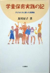 『学童保育実践の記 -子どもたちと創った放課後-』 及川房子