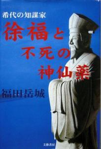 『徐福と不死の神仙薬 −希代の知謀家−』 福田岳城