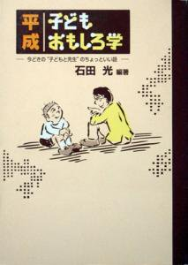 """『平成子どもおもしろ学 -今どきの""""子どもと先生""""のちょっといい話-』 石田光"""