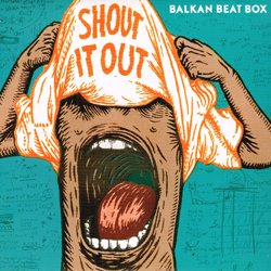 BALKAN BEAT BOX / SHOUT IT OUT
