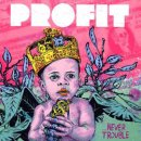 PROFIT / ...NEVER TROUBLE