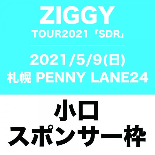 <img class='new_mark_img1' src='https://img.shop-pro.jp/img/new/icons5.gif' style='border:none;display:inline;margin:0px;padding:0px;width:auto;' />ZIGGY TOUR 2021「SDR」(5/9札幌)小口スポンサー枠【限定5枠】