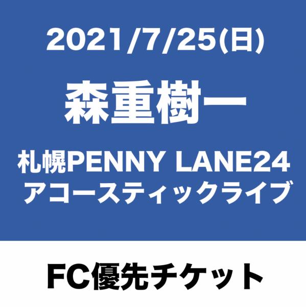【FC優先チケット】2021/7/25(日)森重樹一 札幌PENNY LANE24 アコースティックライブ