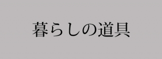 ■暮らしの道具■