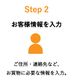 Step2:お客様情報を入力 ご住所・連絡先など、お買い物に必要な情報を入力。