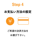 Step4:お支払方法の設定 ご希望の決済方法をお選び下さい。