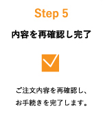 Step5:内容を再確認し完了 ご注文内容を再確認し、お手続きを完了します。