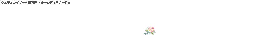 ウエディングブーケ・ギフトフラワー専門店 フルールドマリアージュ fleurdemariage